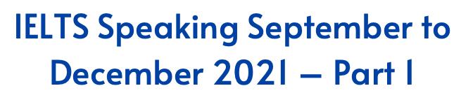 IELTS Speaking September to December 2021 – Part 1